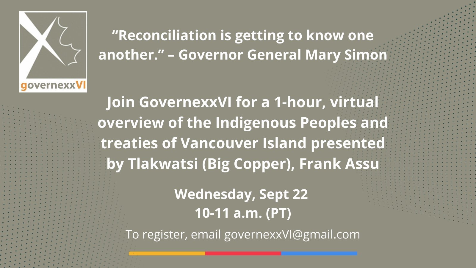 """Poster that reads: """"Reconciliation is getting to know one another."""" - Governor General Mary Simon. Join GovernexxVI for a 1-hour, virtual overview of the Indigenous Peoples and treaties of Vancouver Island presented by Tlakwatsi (Big Cooper), Frank Assu."""